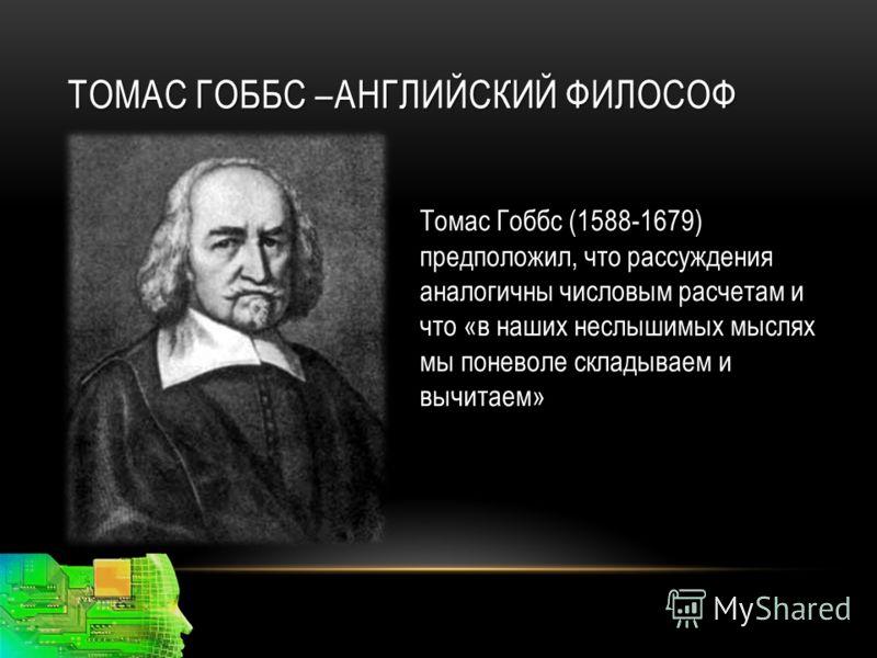 ТОМАС ГОББС –АНГЛИЙСКИЙ ФИЛОСОФ Томас Гоббс (1588-1679) предположил, что рассуждения аналогичны числовым расчетам и что «в наших неслышимых мыслях мы поневоле складываем и вычитаем»