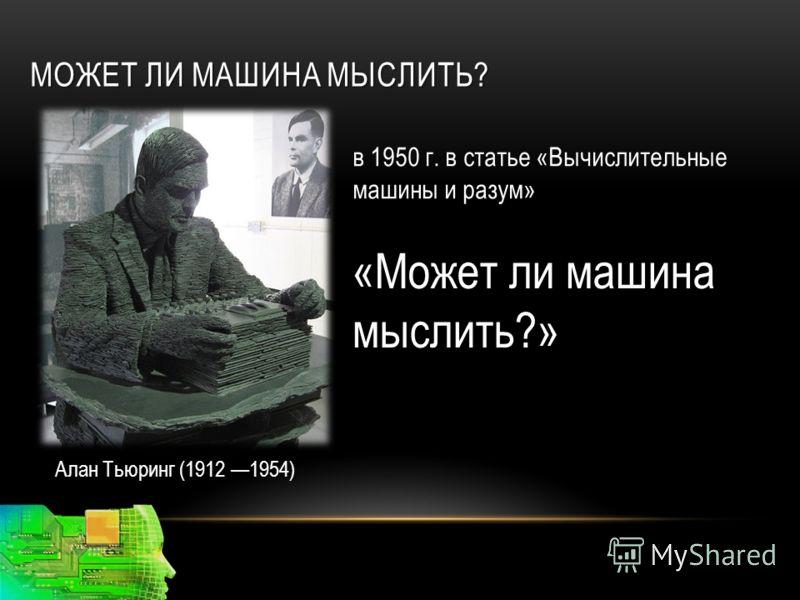 МОЖЕТ ЛИ МАШИНА МЫСЛИТЬ? Алан Тьюринг (1912 1954) «Может ли машина мыслить?» в 1950 г. в статье «Вычислительные машины и разум»