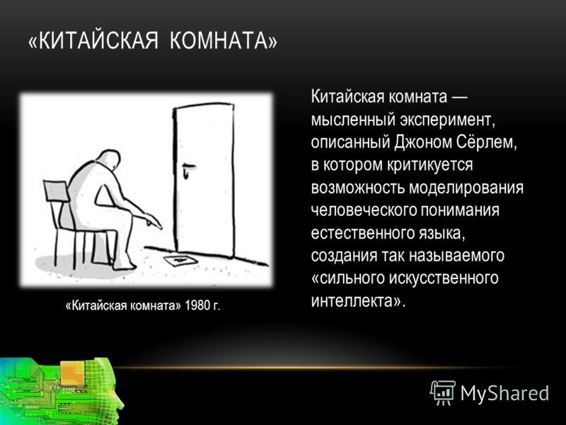 «КИТАЙСКАЯ КОМНАТА» «Китайская комната» 1980 г. Китайская комната мысленный эксперимент, описанный Джоном Сёрлем, в котором критикуется возможность моделирования человеческого понимания естественного языка, создания так называемого «сильного искусств