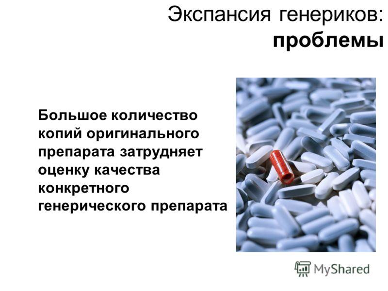 Экспансия генериков: проблемы Большое количество копий оригинального препарата затрудняет оценку качества конкретного генерического препарата