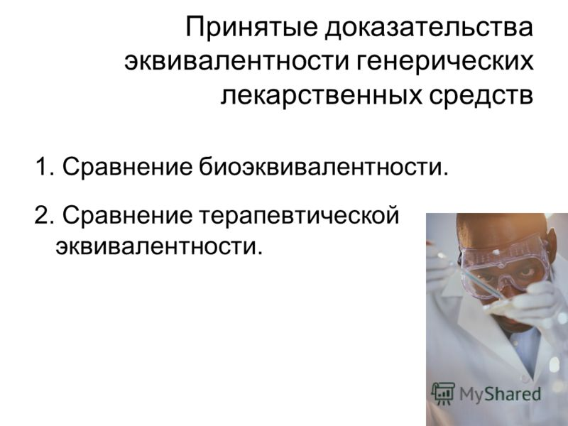 Принятые доказательства эквивалентности генерических лекарственных средств 1. Сравнение биоэквивалентности. 2. Сравнение терапевтической эквивалентности.