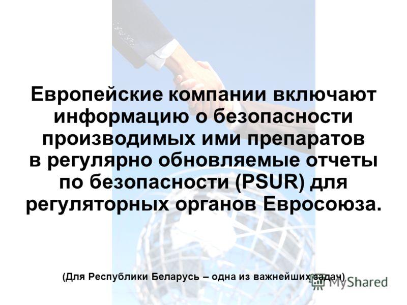 Европейские компании включают информацию о безопасности производимых ими препаратов в регулярно обновляемые отчеты по безопасности (PSUR) для регуляторных органов Евросоюза. (Для Республики Беларусь – одна из важнейших задач)