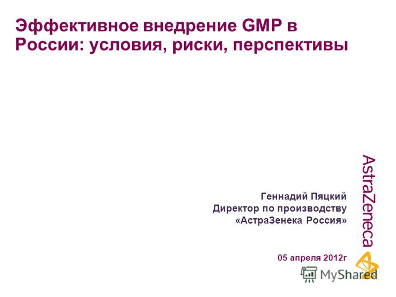 Эффективное внедрение GMP в России: условия, риски, перспективы Геннадий Пяцкий Директор по производству «АстраЗенека Россия» 05 апреля 2012г