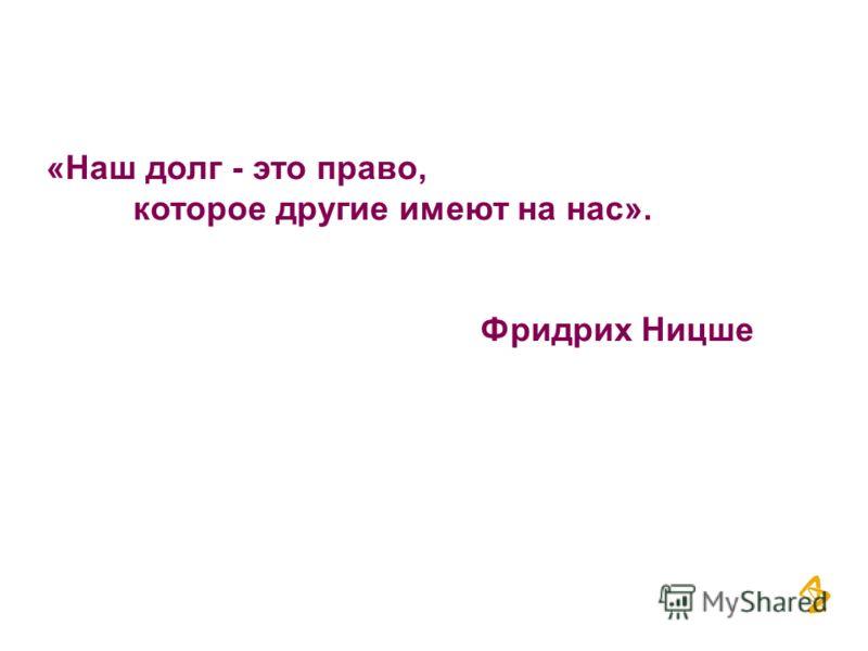«Наш долг - это право, которое другие имеют на нас». Фридрих Ницше