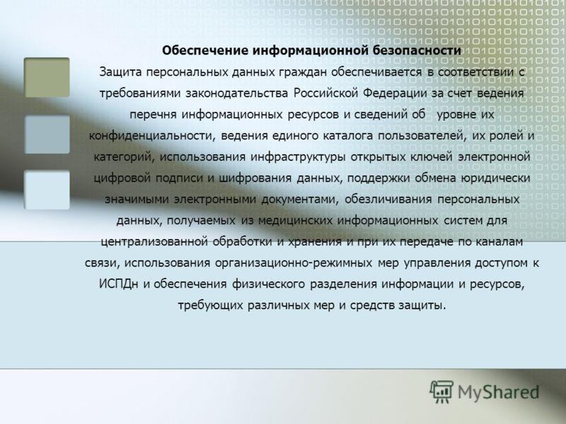 Обеспечение информационной безопасности Защита персональных данных граждан обеспечивается в соответствии с требованиями законодательства Российской Федерации за счет ведения перечня информационных ресурсов и сведений об уровне их конфиденциальности,