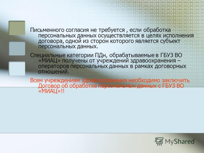 Письменного согласия не требуется, если обработка персональных данных осуществляется в целях исполнения договора, одной из сторон которого является субъект персональных данных. Специальные категории ПДн, обрабатываемые в ГБУЗ ВО «МИАЦ» получены от уч