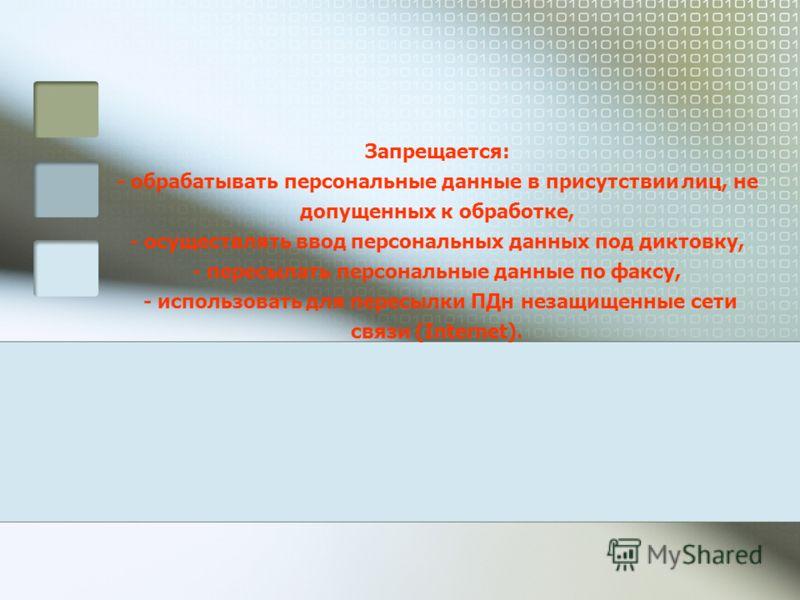 Запрещается: - обрабатывать персональные данные в присутствии лиц, не допущенных к обработке, - осуществлять ввод персональных данных под диктовку, - пересылать персональные данные по факсу, - использовать для пересылки ПДн незащищенные сети связи (I