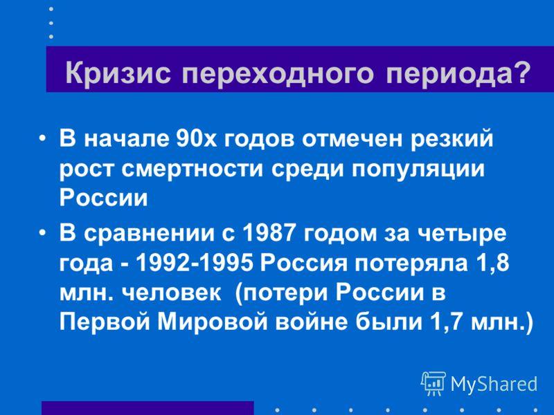 Кризис переходного периода? В начале 90х годов отмечен резкий рост смертности среди популяции России В сравнении с 1987 годом за четыре года - 1992-1995 Россия потеряла 1,8 млн. человек (потери России в Первой Мировой войне были 1,7 млн.)