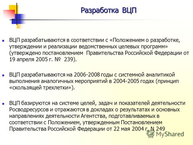 Разработка ВЦП ВЦП разрабатываются в соответствии с «Положением о разработке, утверждении и реализации ведомственных целевых программ» (утверждено постановлением Правительства Российской Федерации от 19 апреля 2005 г. 239). ВЦП разрабатываются на 200