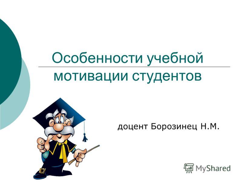 Особенности учебной мотивации студентов доцент Борозинец Н.М.