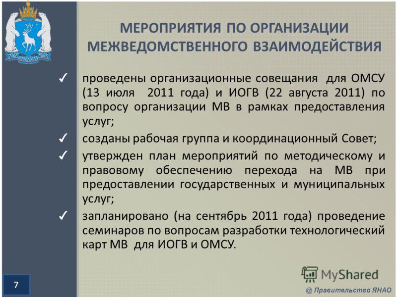 7 МЕРОПРИЯТИЯ ПО ОРГАНИЗАЦИИ МЕЖВЕДОМСТВЕННОГО ВЗАИМОДЕЙСТВИЯ проведены организационные совещания для ОМСУ (13 июля 2011 года) и ИОГВ (22 августа 2011) по вопросу организации МВ в рамках предоставления услуг; созданы рабочая группа и координационный