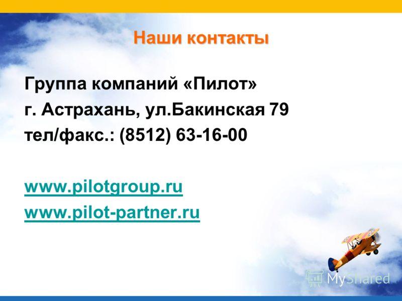 Наши контакты Группа компаний «Пилот» г. Астрахань, ул.Бакинская 79 тел/факс.: (8512) 63-16-00 www.pilotgroup.ru www.pilot-partner.ru