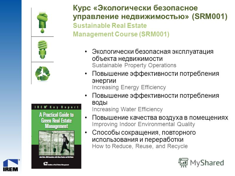 Курс «Экологически безопасное управление недвижимостью» (SRM001) Sustainable Real Estate Management Course (SRM001) Экологически безопасная эксплуатация объекта недвижимости Sustainable Property Operations Повышение эффективности потребления энергии