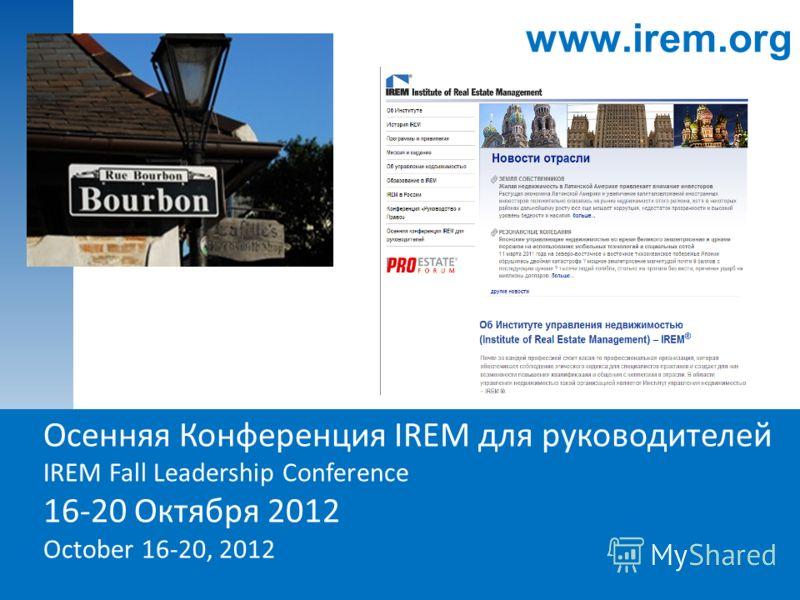 19 Осенняя Конференция IREM для руководителей IREM Fall Leadership Conference 16-20 Октября 2012 October 16-20, 2012 www.irem.org