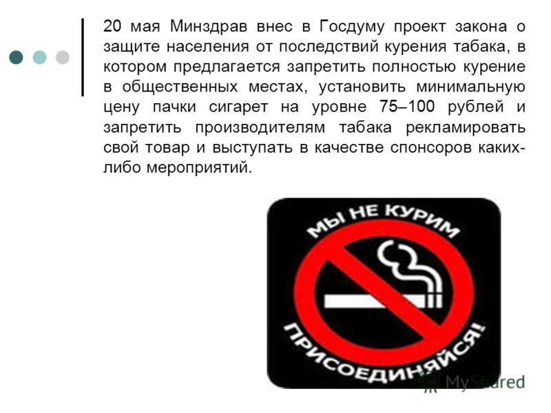 20 мая Минздрав внес в Госдуму проект закона о защите населения от последствий курения табака, в котором предлагается запретить полностью курение в общественных местах, установить минимальную цену пачки сигарет на уровне 75–100 рублей и запретить про