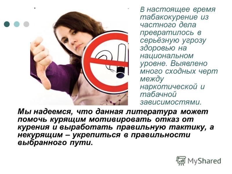 Мы надеемся, что данная литература может помочь курящим мотивировать отказ от курения и выработать правильную тактику, а некурящим – укрепиться в правильности выбранного пути. В настоящее время табакокурение из частного дела превратилось в серьёзную