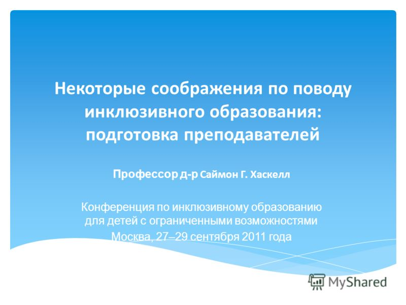Некоторые соображения по поводу инклюзивного образования: подготовка преподавателей Профессор д-р Саймон Г. Хаскелл Конференция по инклюзивному образованию для детей с ограниченными возможностями Москва, 27–29 сентября 2011 года