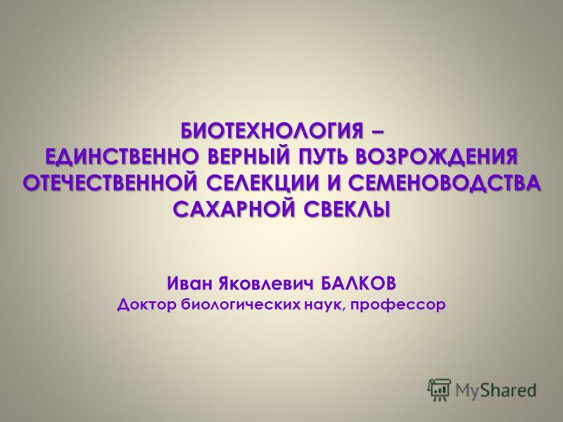БИОТЕХНОЛОГИЯ – ЕДИНСТВЕННО ВЕРНЫЙ ПУТЬ ВОЗРОЖДЕНИЯ ОТЕЧЕСТВЕННОЙ СЕЛЕКЦИИ И СЕМЕНОВОДСТВА САХАРНОЙ СВЕКЛЫ Иван Яковлевич БАЛКОВ Доктор биологических наук, профессор 1