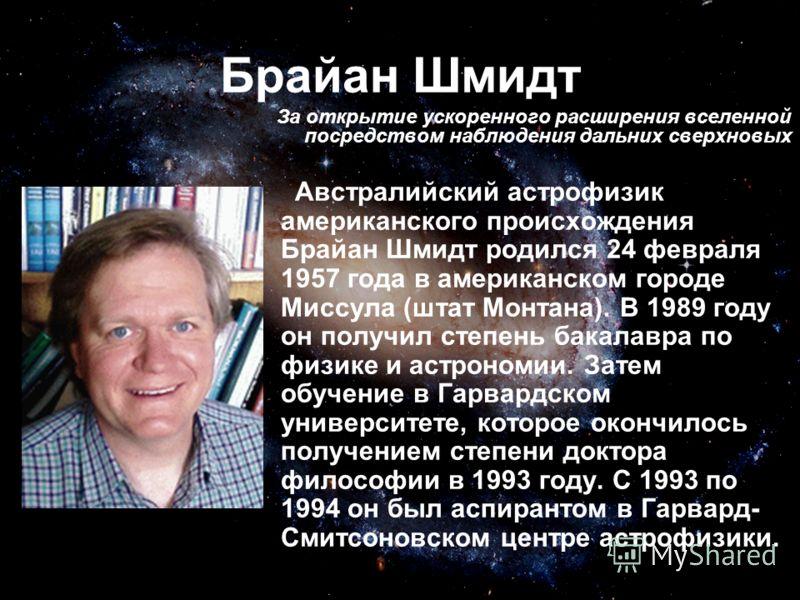 Брайан Шмидт Австралийский астрофизик американского происхождения Брайан Шмидт родился 24 февраля 1957 года в американском городе Миссула (штат Монтана). В 1989 году он получил степень бакалавра по физике и астрономии. Затем обучение в Гарвардском ун