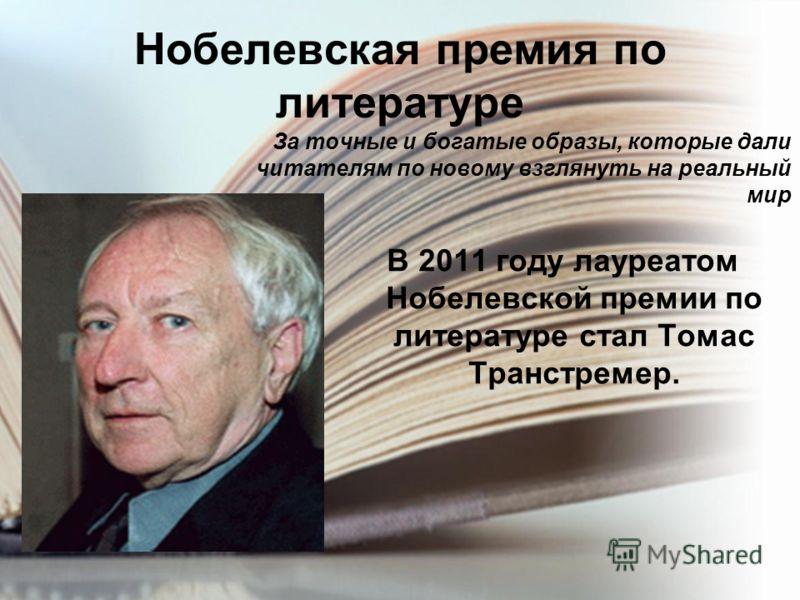Нобелевская премия по литературе В 2011 году лауреатом Нобелевской премии по литературе стал Томас Транстремер. За точные и богатые образы, которые дали читателям по новому взглянуть на реальный мир