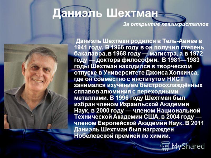 Даниэль Шехтман За открытие квазикристаллов Даниэль Шехтман родился в Тель-Авиве в 1941 году. В 1966 году в он получил степень бакалавра, в 1968 году магистра, а в 1972 году доктора философии. В 19811983 годы Шехтман находился в творческом отпуске в