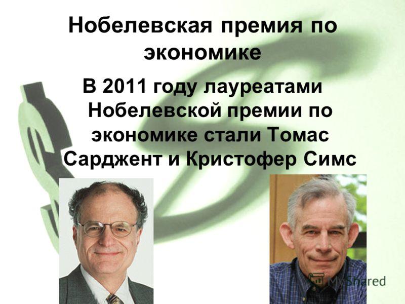 Нобелевская премия по экономике В 2011 году лауреатами Нобелевской премии по экономике стали Томас Сарджент и Кристофер Симс