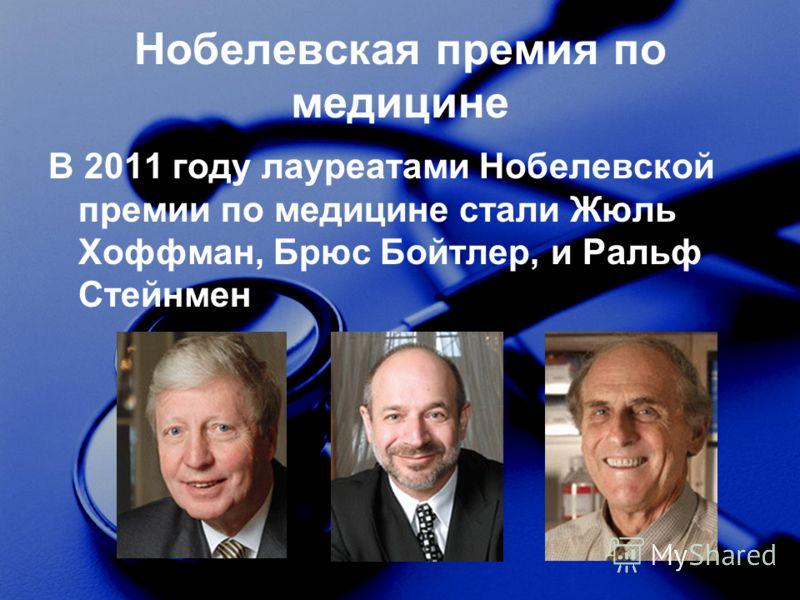 Нобелевская премия по медицине В 2011 году лауреатами Нобелевской премии по медицине стали Жюль Хоффман, Брюс Бойтлер, и Ральф Стейнмен