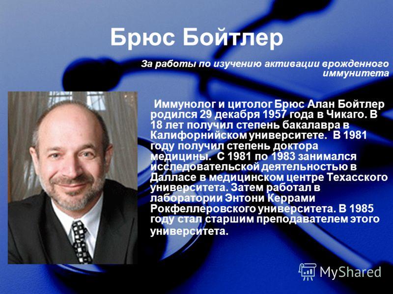 Брюс Бойтлер Иммунолог и цитолог Брюс Алан Бойтлер родился 29 декабря 1957 года в Чикаго. В 18 лет получил степень бакалавра в Калифорнийском университете. В 1981 году получил степень доктора медицины. С 1981 по 1983 занимался исследовательской деяте