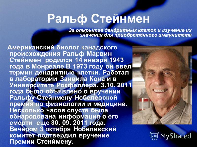 Ральф Стейнмен Американский биолог канадского происхождения Ральф Марвин Стейнмен родился 14 января 1943 года в Монреале В 1973 году он ввел термин дендритные клетки. Работал в лаборатории Занвила Кона и в Университете Рокфеллера. 3.10. 2011 года был