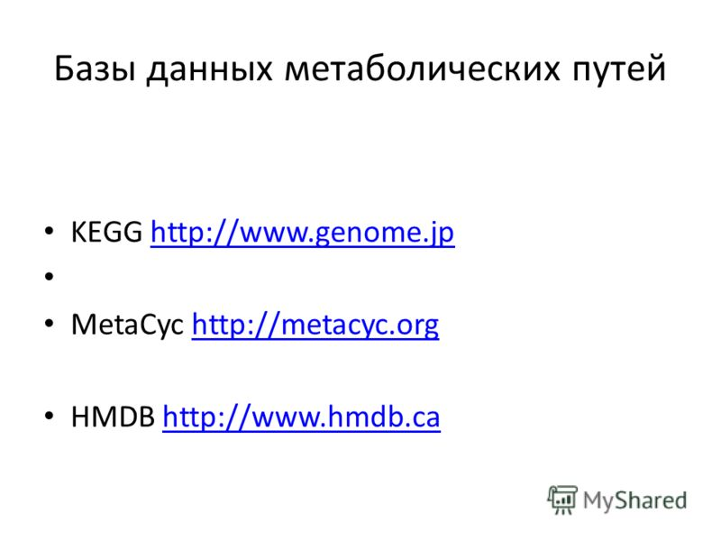 Базы данных метаболических путей KEGG http://www.genome.jphttp://www.genome.jp MetaCyc http://metacyc.orghttp://metacyc.org HMDB http://www.hmdb.cahttp://www.hmdb.ca