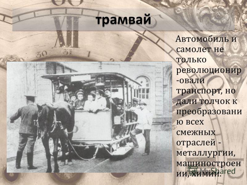трамвай Автомобиль и самолет не только революционир -овали транспорт, но дали толчок к преобразовани ю всех смежных отраслей - металлургии, машиностроен ии, химии.