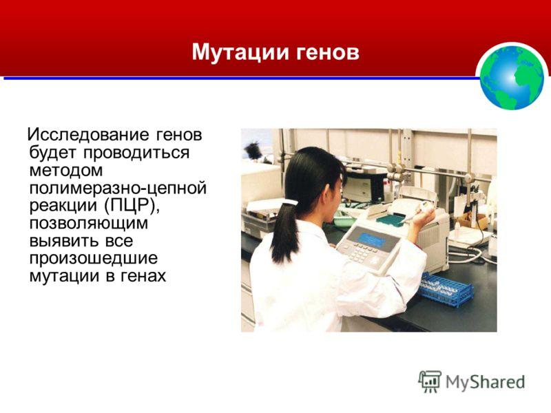 Мутации генов Исследование генов будет проводиться методом полимеразно-цепной реакции (ПЦР), позволяющим выявить все произошедшие мутации в генах