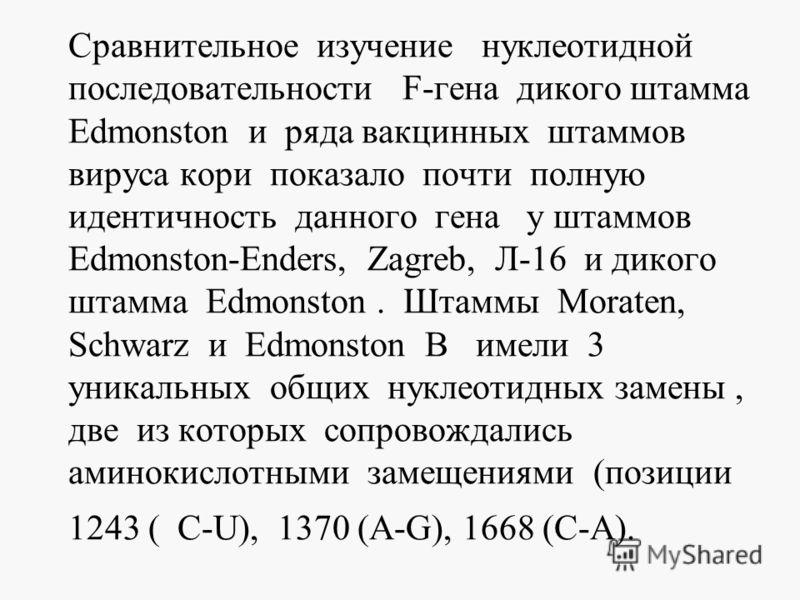 Сравнительное изучение нуклеотидной последовательности F-гена дикого штамма Edmonston и ряда вакцинных штаммов вируса кори показало почти полную идентичность данного гена у штаммов Edmonston-Enders, Zagreb, Л-16 и дикого штамма Edmonston. Штаммы Mora