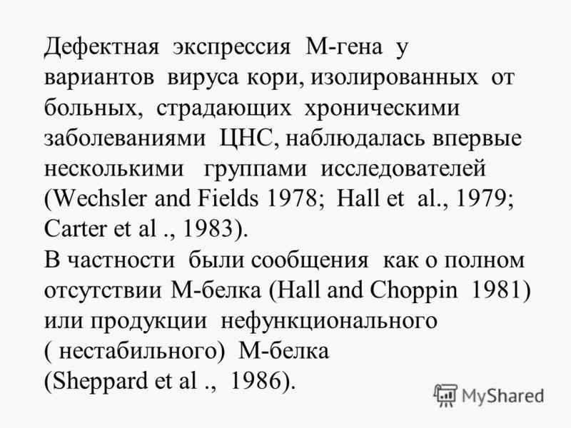 Дефектная экспрессия М-гена у вариантов вируса кори, изолированных от больных, страдающих хроническими заболеваниями ЦНС, наблюдалась впервые несколькими группами исследователей (Wechsler and Fields 1978; Hall et al., 1979; Carter et al., 1983). В ча