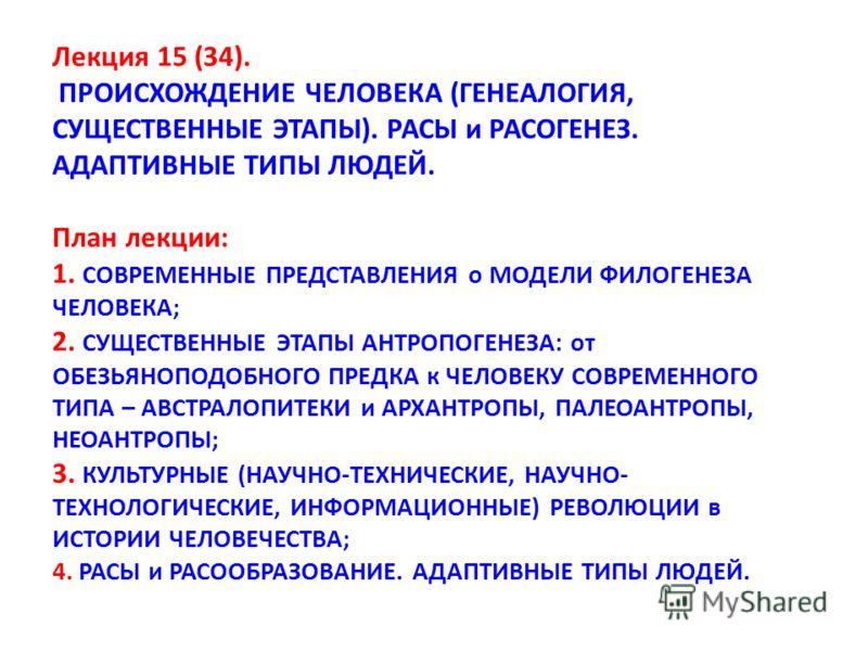 Лекция 15 (34). ПРОИСХОЖДЕНИЕ ЧЕЛОВЕКА (ГЕНЕАЛОГИЯ, СУЩЕСТВЕННЫЕ ЭТАПЫ). РАСЫ и РАСОГЕНЕЗ. АДАПТИВНЫЕ ТИПЫ ЛЮДЕЙ. План лекции: 1. СОВРЕМЕННЫЕ ПРЕДСТАВЛЕНИЯ о МОДЕЛИ ФИЛОГЕНЕЗА ЧЕЛОВЕКА; 2. СУЩЕСТВЕННЫЕ ЭТАПЫ АНТРОПОГЕНЕЗА: от ОБЕЗЬЯНОПОДОБНОГО ПРЕДКА