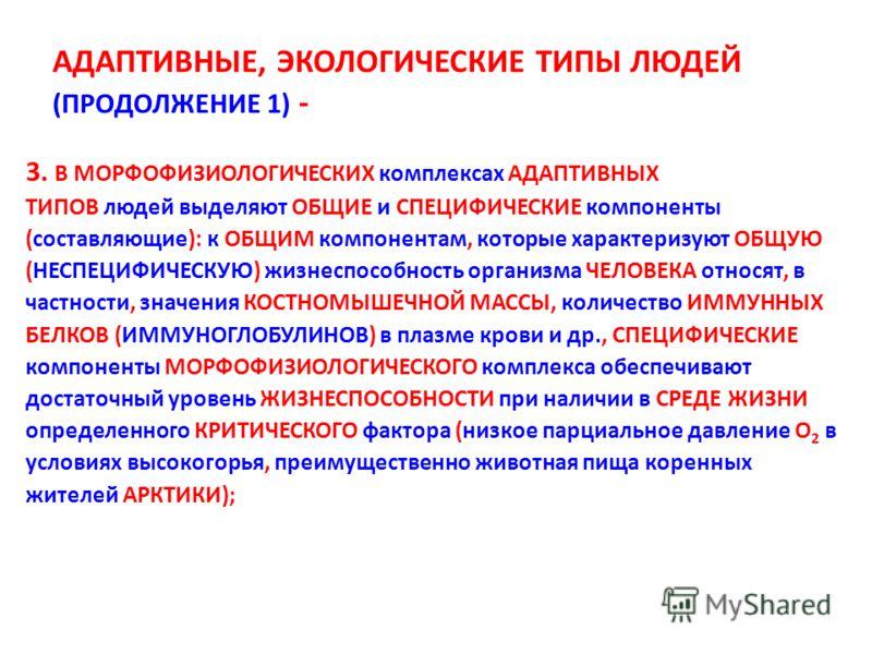 АДАПТИВНЫЕ, ЭКОЛОГИЧЕСКИЕ ТИПЫ ЛЮДЕЙ (ПРОДОЛЖЕНИЕ 1) - 3. В МОРФОФИЗИОЛОГИЧЕСКИХ комплексах АДАПТИВНЫХ ТИПОВ людей выделяют ОБЩИЕ и СПЕЦИФИЧЕСКИЕ компоненты (составляющие): к ОБЩИМ компонентам, которые характеризуют ОБЩУЮ (НЕСПЕЦИФИЧЕСКУЮ) жизнеспосо