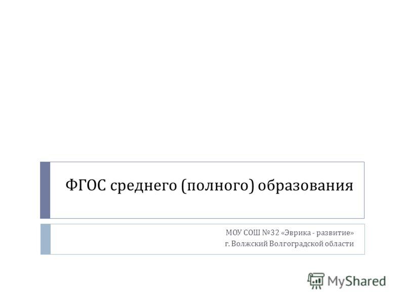 ФГОС среднего ( полного ) образования МОУ СОШ 32 « Эврика - развитие » г. Волжский Волгоградской области