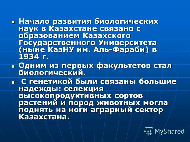 Начало развития биологических наук в Казахстане связано с образованием Казахского Государственного Университета (ныне КазНУ им. Аль-Фараби) в 1934 г. Начало развития биологических наук в Казахстане связано с образованием Казахского Государственного У