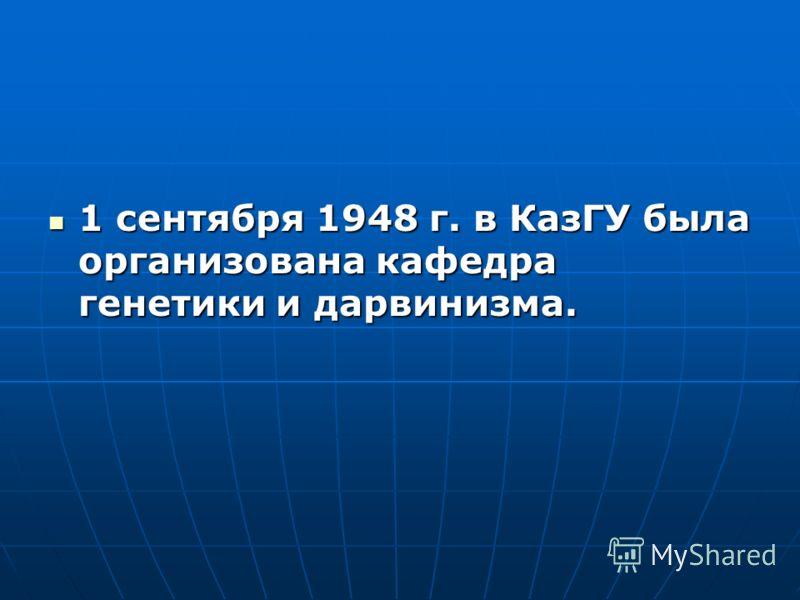 1 сентября 1948 г. в КазГУ была организована кафедра генетики и дарвинизма.