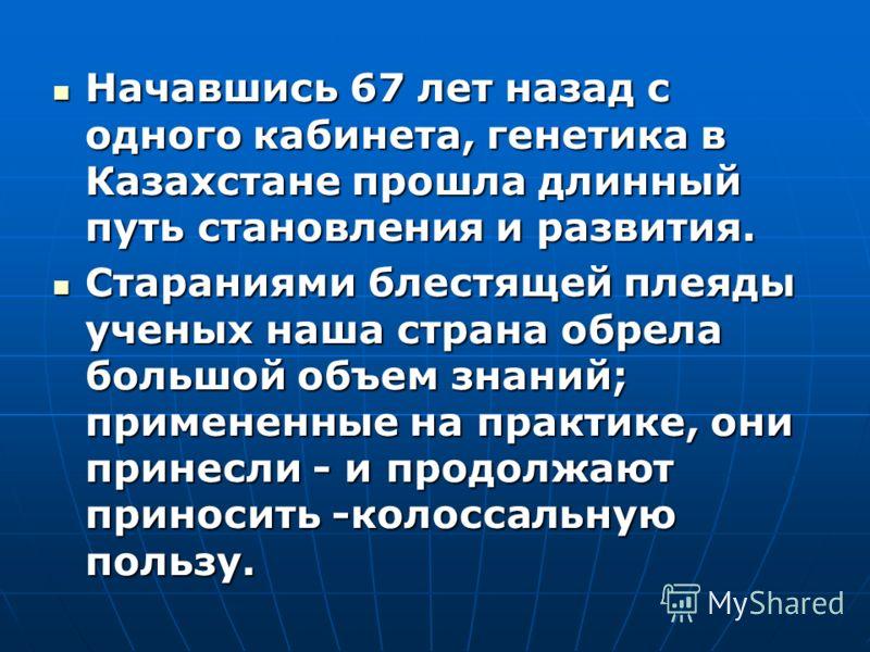 Начавшись 67 лет назад с одного кабинета, генетика в Казахстане прошла длинный путь становления и развития. Начавшись 67 лет назад с одного кабинета, генетика в Казахстане прошла длинный путь становления и развития. Стараниями блестящей плеяды ученых