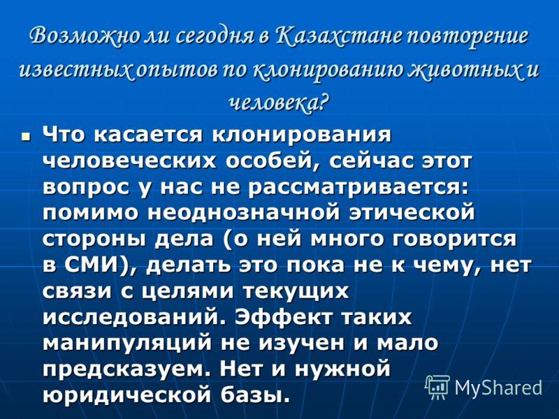 Возможно ли сегодня в Казахстане повторение известных опытов по клонированию животных и человека? Что касается клонирования человеческих особей, сейчас этот вопрос у нас не рассматривается: помимо неоднозначной этической стороны дела (о ней много гов