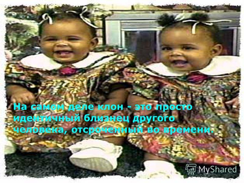 На самом деле клон - это просто идентичный близнец другого человека, отсроченный во времени.