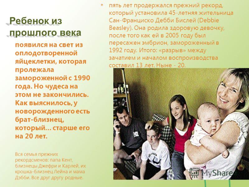 Ребенок из прошлого века пять лет продержался прежний рекорд, который установила 45-летняя жительница Сан-Франциско Дебби Бислей (Debbie Beasley). Она родила здоровую девочку, после того как ей в 2005 году был пересажен эмбрион, замороженный в 1992 г