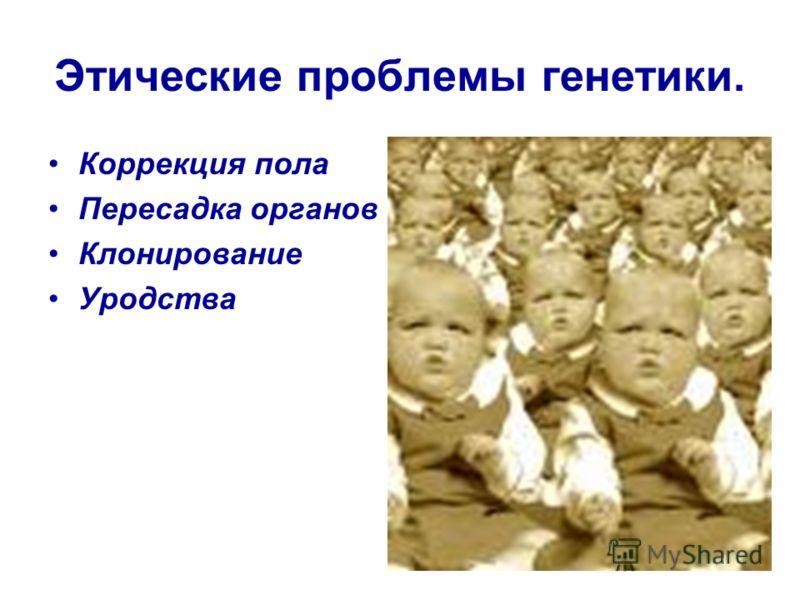 Этические проблемы генетики. Коррекция пола Пересадка органов Клонирование Уродства