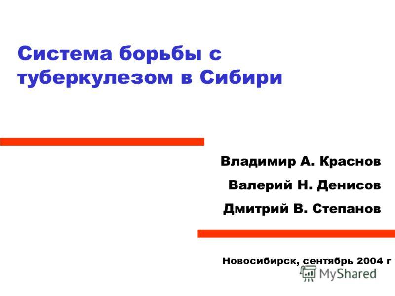 Система борьбы с туберкулезом в Сибири Владимир А. Краснов Валерий Н. Денисов Дмитрий В. Степанов Новосибирск, сентябрь 2004 г