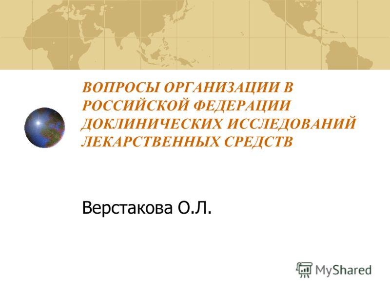 ВОПРОСЫ ОРГАНИЗАЦИИ В РОССИЙСКОЙ ФЕДЕРАЦИИ ДОКЛИНИЧЕСКИХ ИССЛЕДОВАНИЙ ЛЕКАРСТВЕННЫХ СРЕДСТВ Верстакова О.Л.