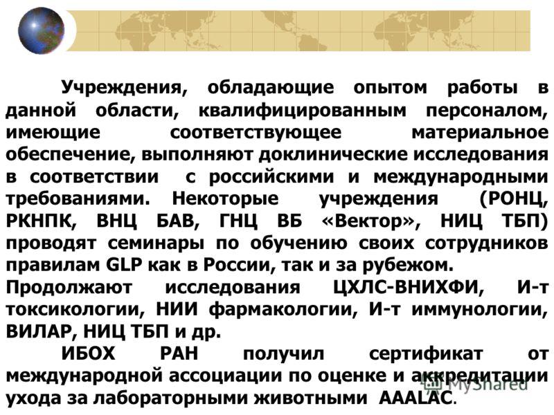 Учреждения, обладающие опытом работы в данной области, квалифицированным персоналом, имеющие соответствующее материальное обеспечение, выполняют доклинические исследования в соответствии с российскими и международными требованиями. Некоторые учрежден