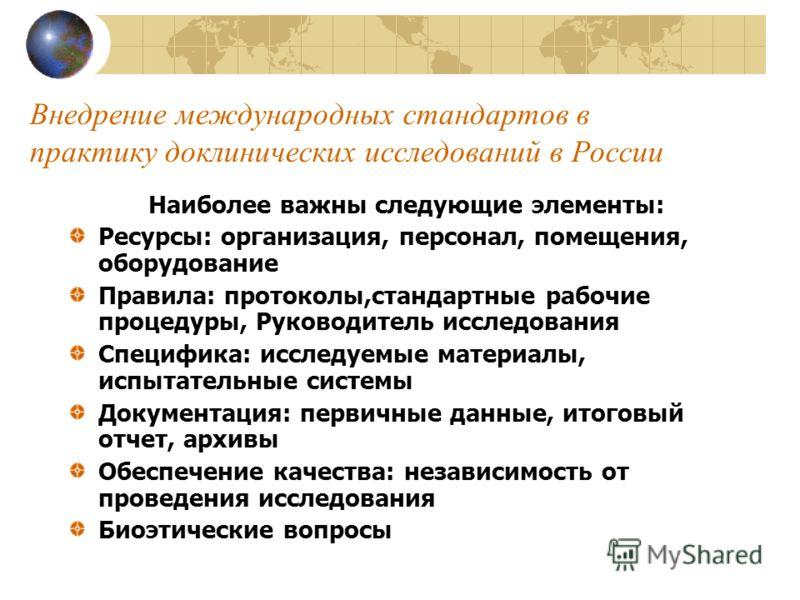 Внедрение международных стандартов в практику доклинических исследований в России Наиболее важны следующие элементы: Ресурсы: организация, персонал, помещения, оборудование Правила: протоколы,стандартные рабочие процедуры, Руководитель исследования С
