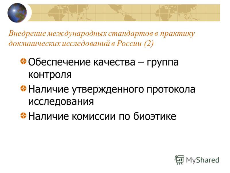 Внедрение международных стандартов в практику доклинических исследований в России (2) Обеспечение качества – группа контроля Наличие утвержденного протокола исследования Наличие комиссии по биоэтике