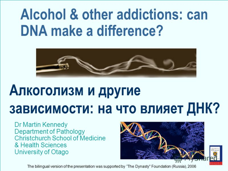 Alcohol & other addictions: can DNA make a difference? Dr Martin Kennedy Department of Pathology Christchurch School of Medicine & Health Sciences University of Otago Алкоголизм и другие зависимости: на что влияет ДНК? The bilingual version of the pr
